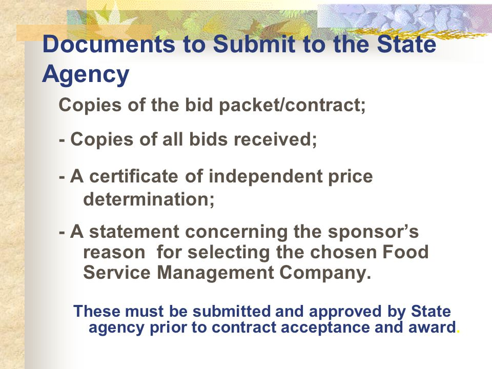 Documents to Submit to the State Agency Copies of the bid packet/contract; - Copies of all bids received; - A certificate of independent price determination; - A statement concerning the sponsors reason for selecting the chosen Food Service Management Company.