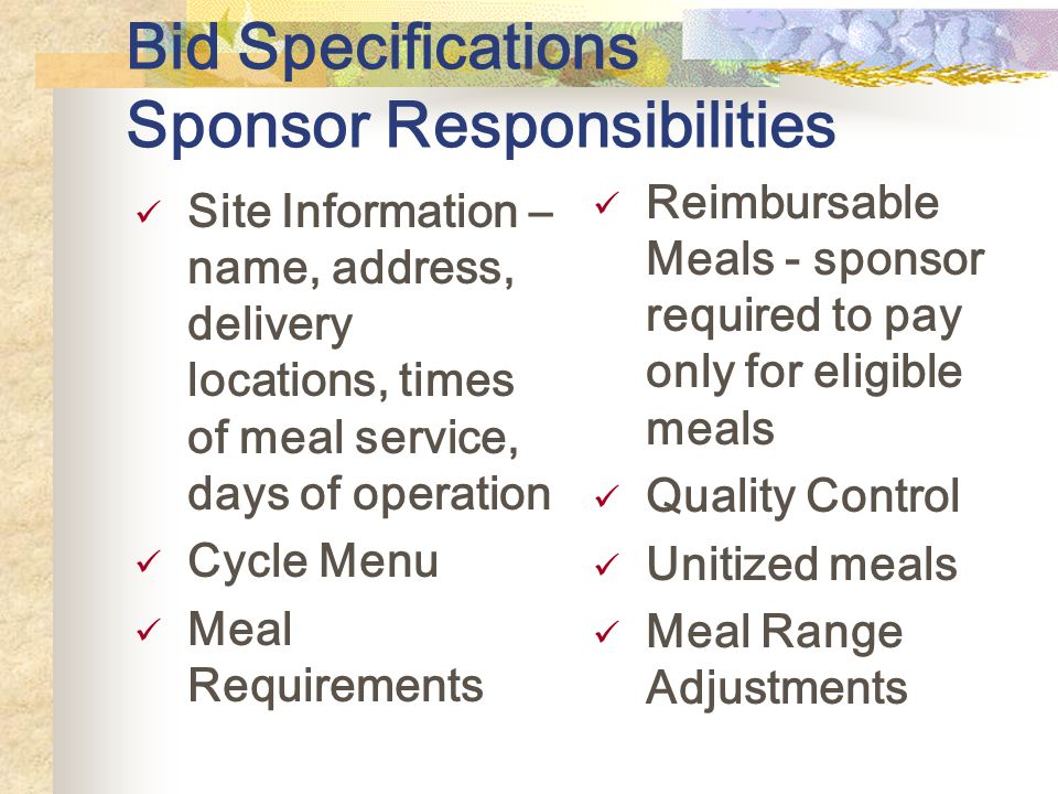 Bid Specifications Sponsor Responsibilities Site Information – name, address, delivery locations, times of meal service, days of operation Cycle Menu Meal Requirements Reimbursable Meals - sponsor required to pay only for eligible meals Quality Control Unitized meals Meal Range Adjustments