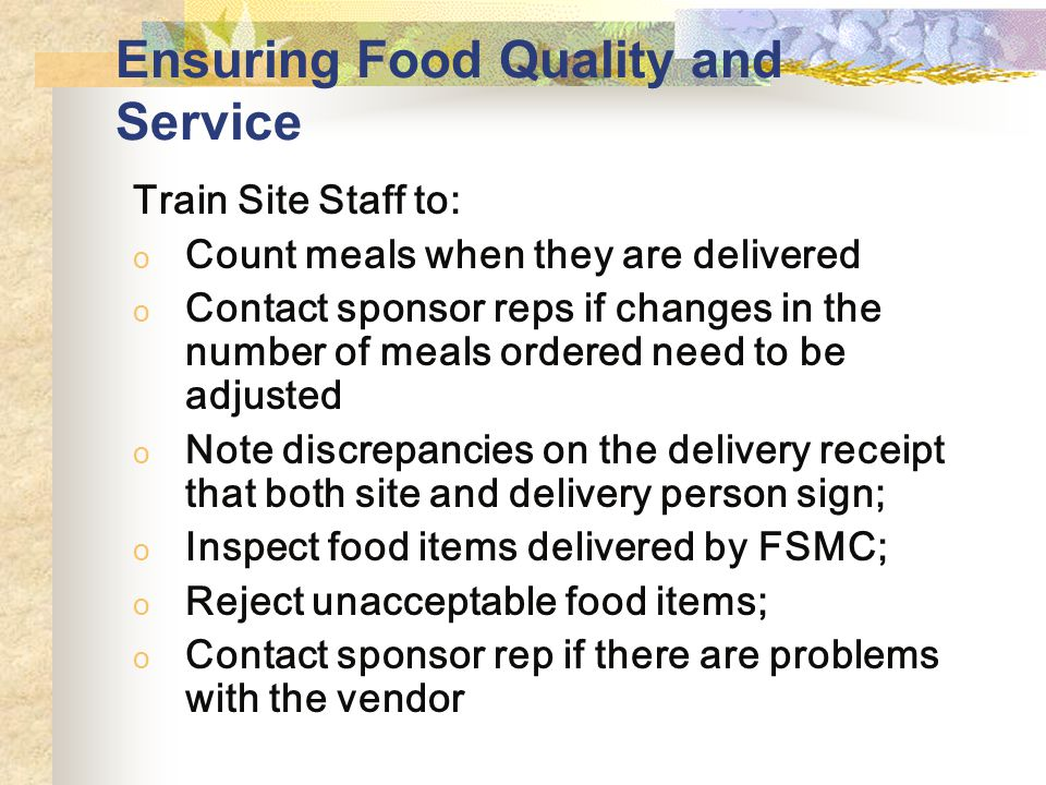 Ensuring Food Quality and Service Train Site Staff to: o Count meals when they are delivered o Contact sponsor reps if changes in the number of meals ordered need to be adjusted o Note discrepancies on the delivery receipt that both site and delivery person sign; o Inspect food items delivered by FSMC; o Reject unacceptable food items; o Contact sponsor rep if there are problems with the vendor