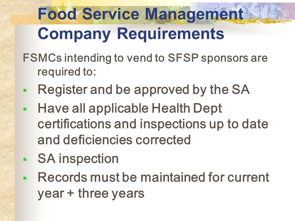 Food Service Management Company Requirements FSMCs intending to vend to SFSP sponsors are required to: Register and be approved by the SA Have all applicable Health Dept certifications and inspections up to date and deficiencies corrected SA inspection Records must be maintained for current year + three years