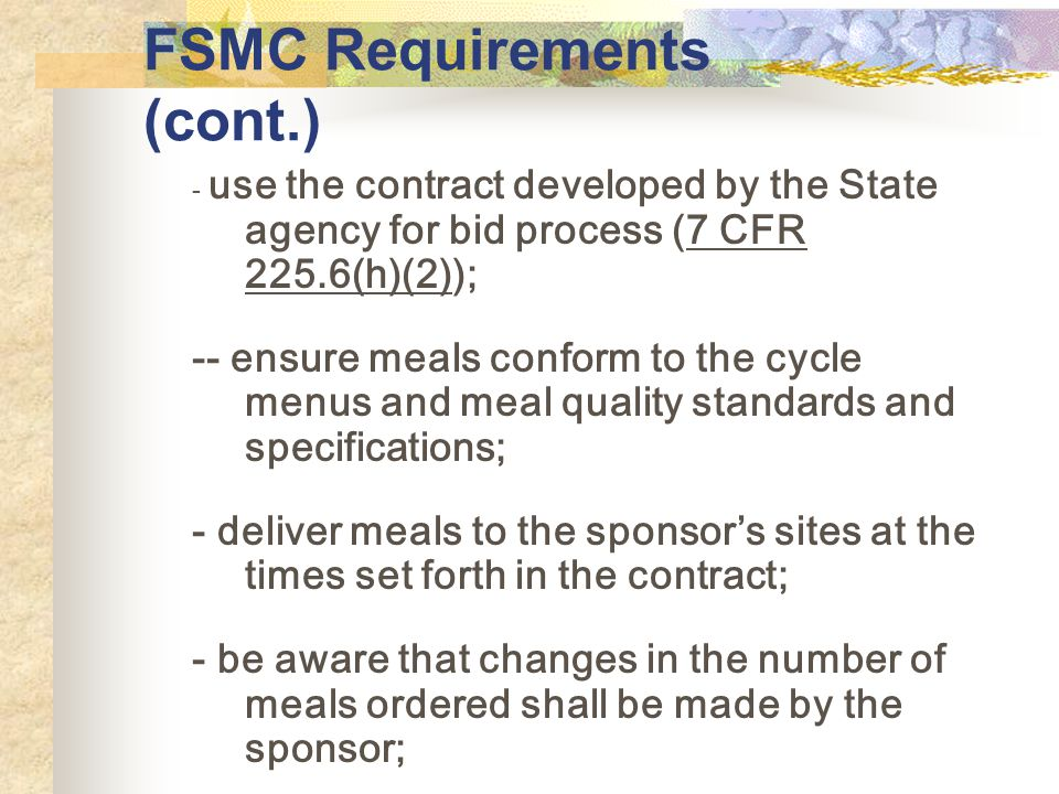 FSMC Requirements (cont.) - use the contract developed by the State agency for bid process (7 CFR 225.6(h)(2)); -- ensure meals conform to the cycle menus and meal quality standards and specifications; - deliver meals to the sponsors sites at the times set forth in the contract; - be aware that changes in the number of meals ordered shall be made by the sponsor;