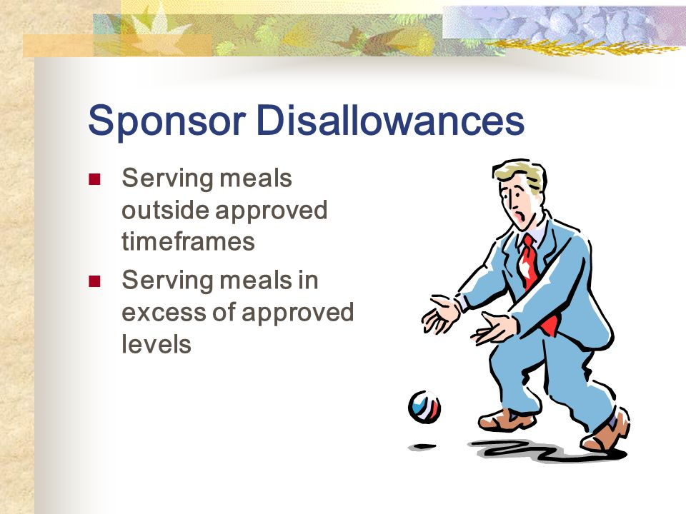 Sponsor Disallowances Serving meals outside approved timeframes Serving meals in excess of approved levels