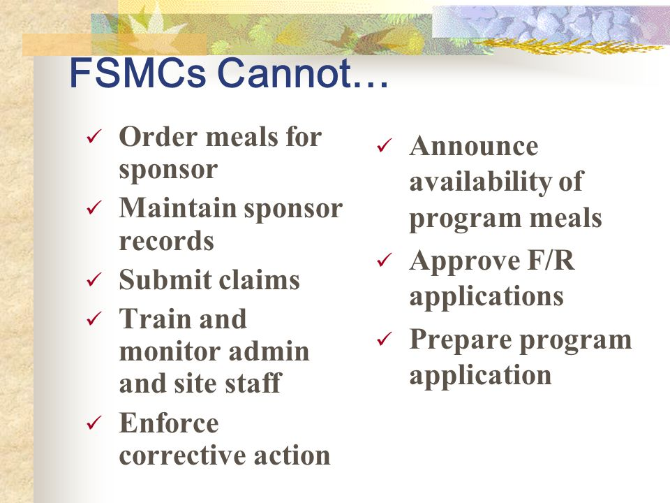 FSMCs Cannot… Order meals for sponsor Maintain sponsor records Submit claims Train and monitor admin and site staff Enforce corrective action Announce availability of program meals Approve F/R applications Prepare program application