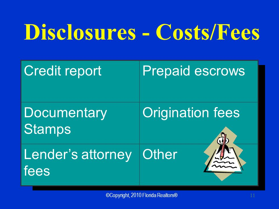©Copyright, 2010 Florida Realtors® 11 Disclosures - Costs/Fees Credit reportPrepaid escrows Documentary Stamps Origination fees Lenders attorney fees Other