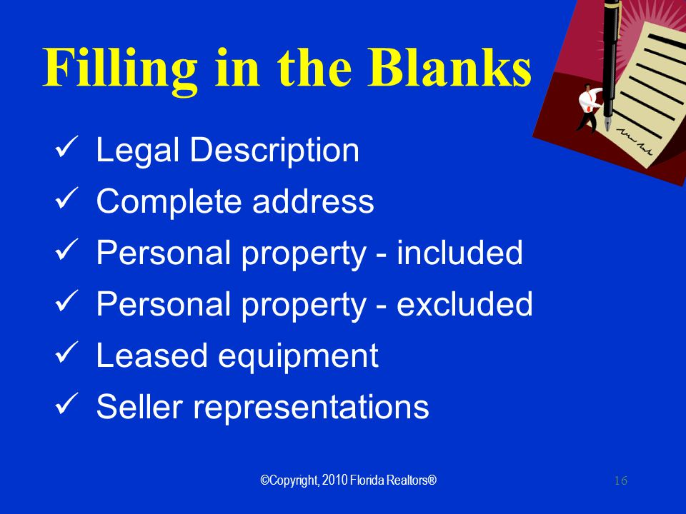 16 Filling in the Blanks Legal Description Complete address Personal property - included Personal property - excluded Leased equipment Seller representations ©Copyright, 2010 Florida Realtors®