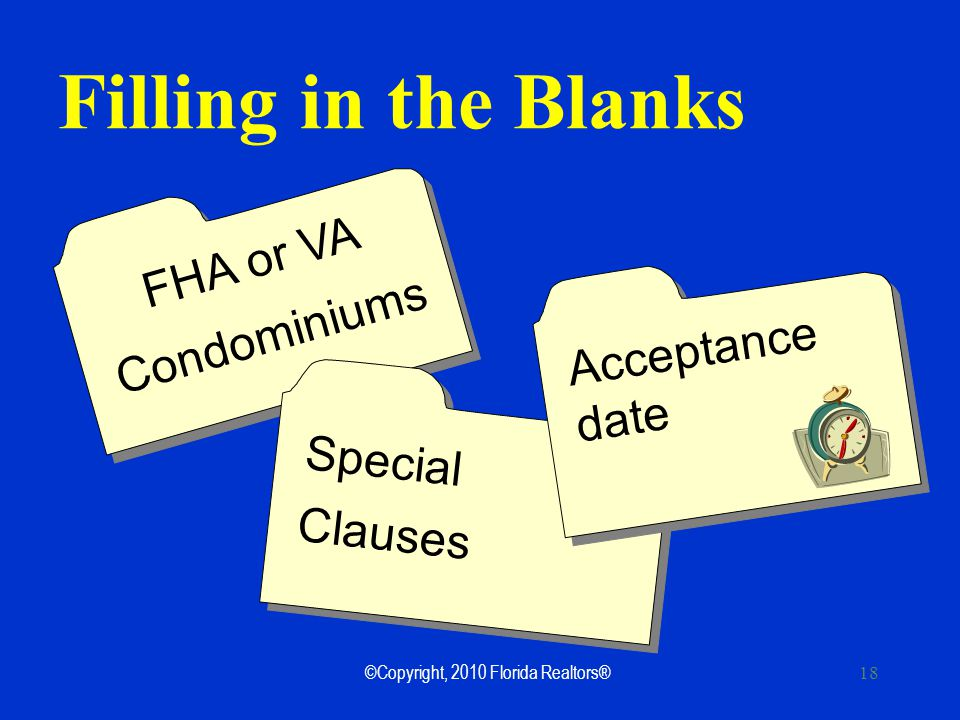 ©Copyright, 2010 Florida Realtors® 18 Filling in the Blanks FHA or VA Condominiums FHA or VA Condominiums Special Clauses Acceptance date Acceptance date