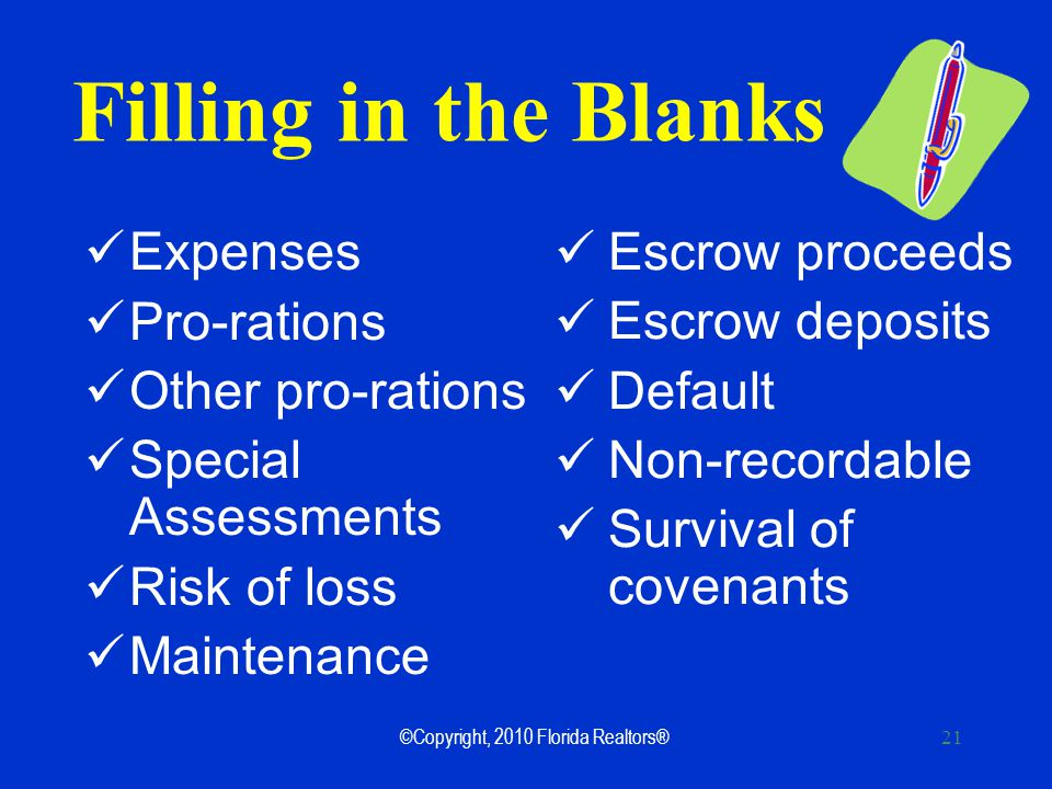 21 Filling in the Blanks Expenses Pro-rations Other pro-rations Special Assessments Risk of loss Maintenance Escrow proceeds Escrow deposits Default Non-recordable Survival of covenants ©Copyright, 2010 Florida Realtors®