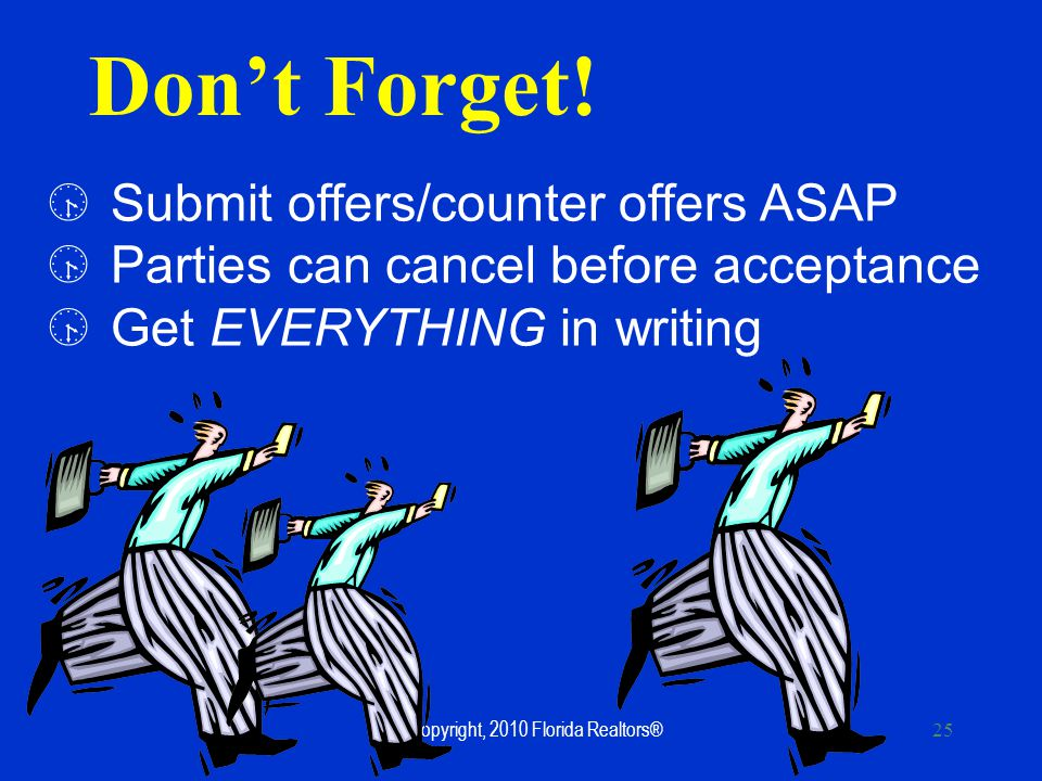 ©Copyright, 2010 Florida Realtors® 25 Submit offers/counter offers ASAP Parties can cancel before acceptance Get EVERYTHING in writing Dont Forget!