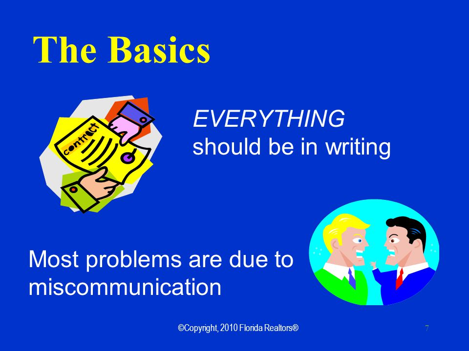 ©Copyright, 2010 Florida Realtors® 7 The Basics EVERYTHING should be in writing Most problems are due to miscommunication