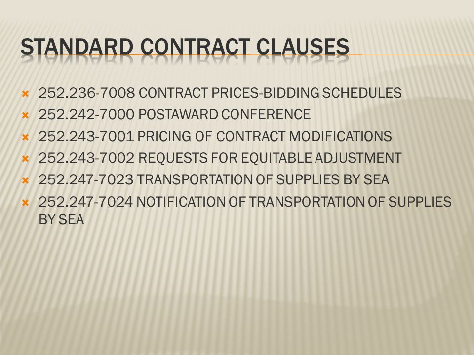 252.236-7008 CONTRACT PRICES-BIDDING SCHEDULES 252.242-7000 POSTAWARD CONFERENCE 252.243-7001 PRICING OF CONTRACT MODIFICATIONS 252.243-7002 REQUESTS FOR EQUITABLE ADJUSTMENT 252.247-7023 TRANSPORTATION OF SUPPLIES BY SEA 252.247-7024 NOTIFICATION OF TRANSPORTATION OF SUPPLIES BY SEA