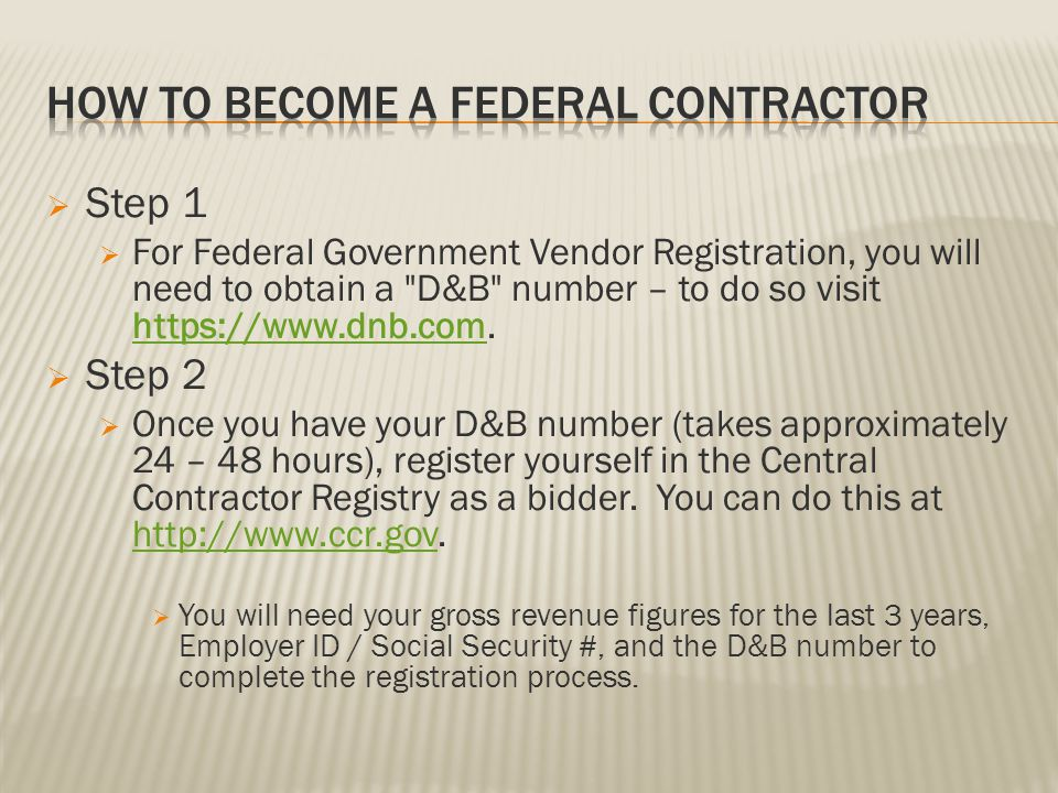 Step 1 For Federal Government Vendor Registration, you will need to obtain a D&B number – to do so visit https://www.dnb.com.