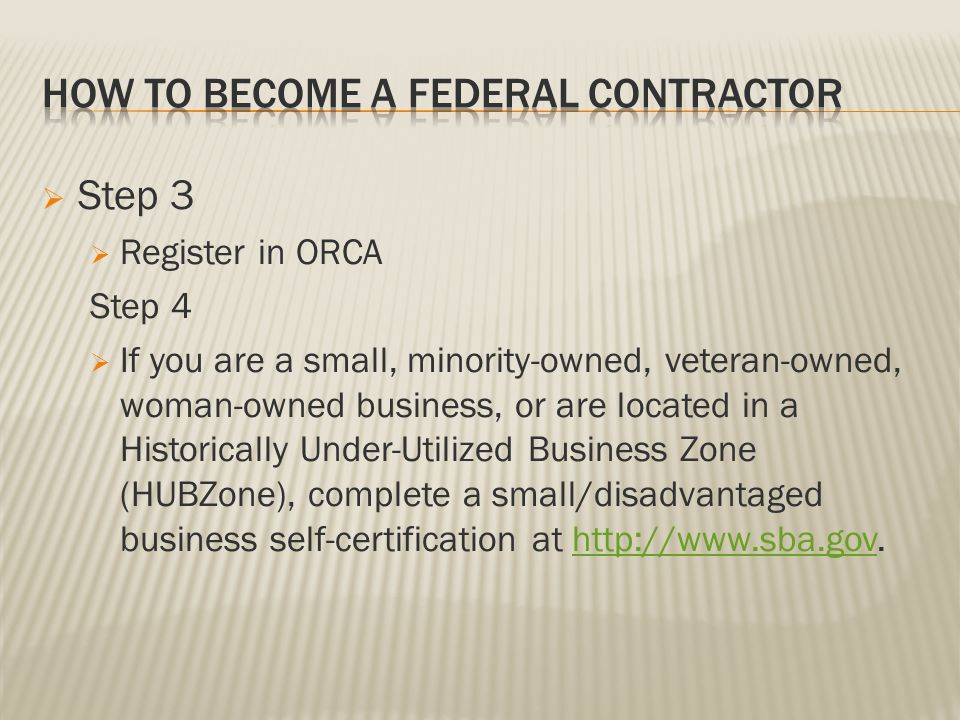 Step 3 Register in ORCA Step 4 If you are a small, minority-owned, veteran-owned, woman-owned business, or are located in a Historically Under-Utilized Business Zone (HUBZone), complete a small/disadvantaged business self-certification at http://www.sba.gov.http://www.sba.gov