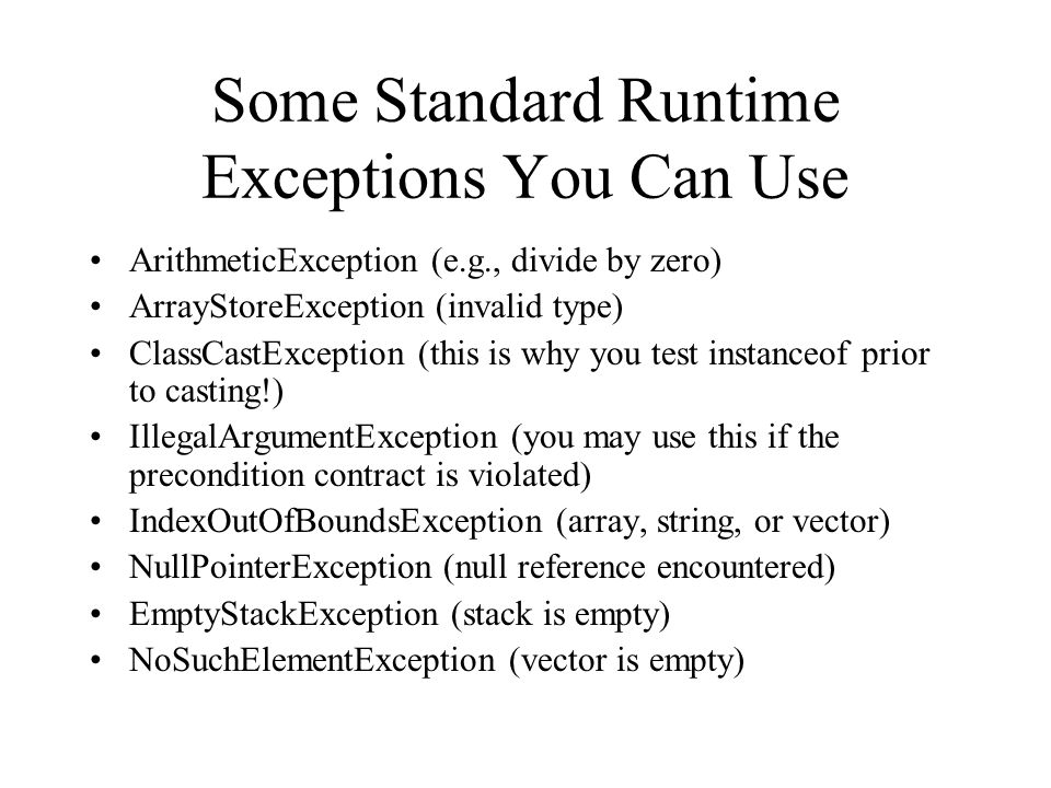 Some Standard Runtime Exceptions You Can Use ArithmeticException (e.g., divide by zero) ArrayStoreException (invalid type) ClassCastException (this is why you test instanceof prior to casting!) IllegalArgumentException (you may use this if the precondition contract is violated) IndexOutOfBoundsException (array, string, or vector) NullPointerException (null reference encountered) EmptyStackException (stack is empty) NoSuchElementException (vector is empty)