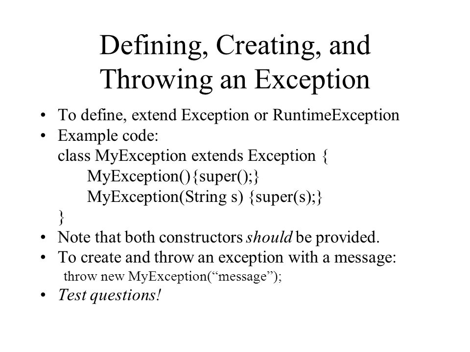 Defining, Creating, and Throwing an Exception To define, extend Exception or RuntimeException Example code: class MyException extends Exception { MyException(){super();} MyException(String s) {super(s);} } Note that both constructors should be provided.