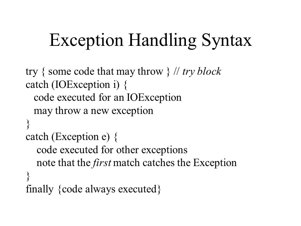 Exception Handling Syntax try { some code that may throw } // try block catch (IOException i) { code executed for an IOException may throw a new exception } catch (Exception e) { code executed for other exceptions note that the first match catches the Exception } finally {code always executed}
