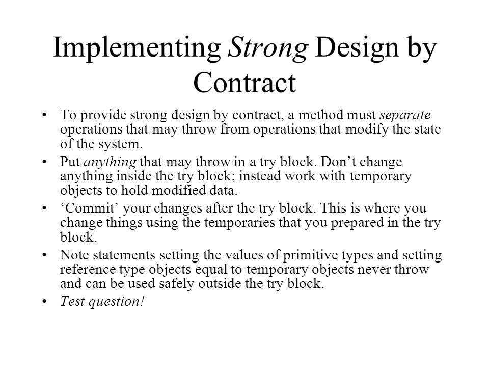Implementing Strong Design by Contract To provide strong design by contract, a method must separate operations that may throw from operations that modify the state of the system.
