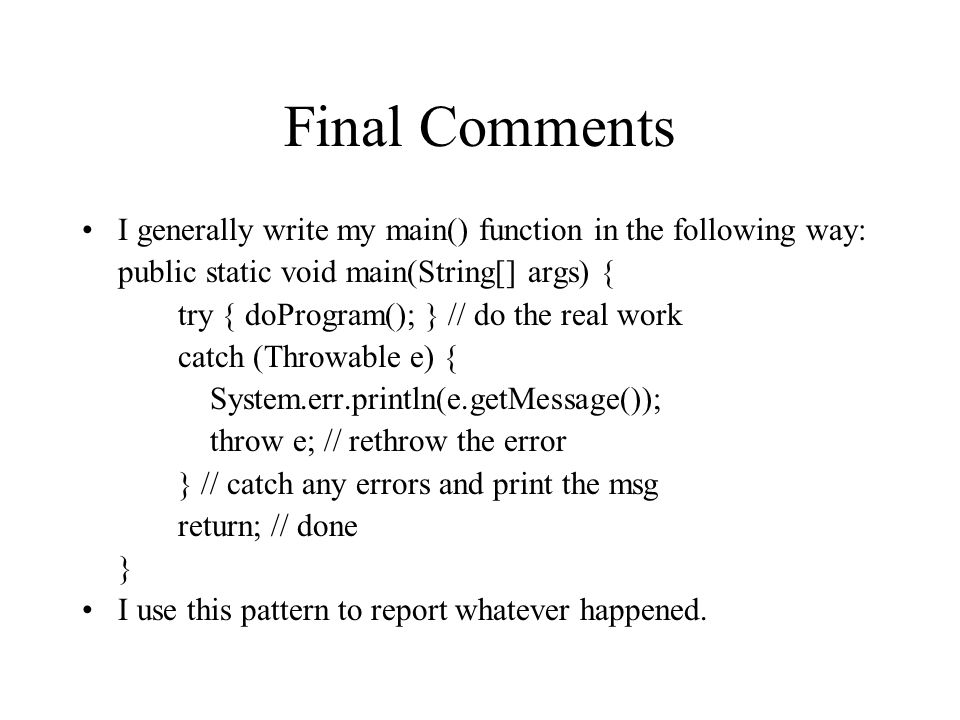 Final Comments I generally write my main() function in the following way: public static void main(String[] args) { try { doProgram(); } // do the real work catch (Throwable e) { System.err.println(e.getMessage()); throw e; // rethrow the error } // catch any errors and print the msg return; // done } I use this pattern to report whatever happened.