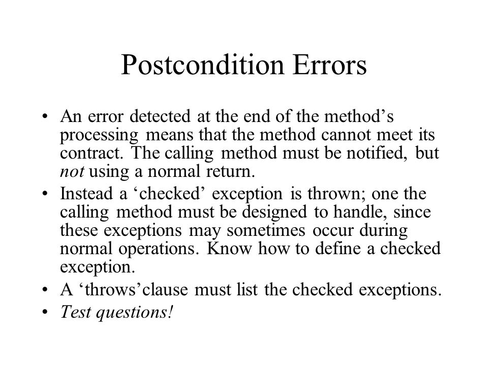 Postcondition Errors An error detected at the end of the methods processing means that the method cannot meet its contract.