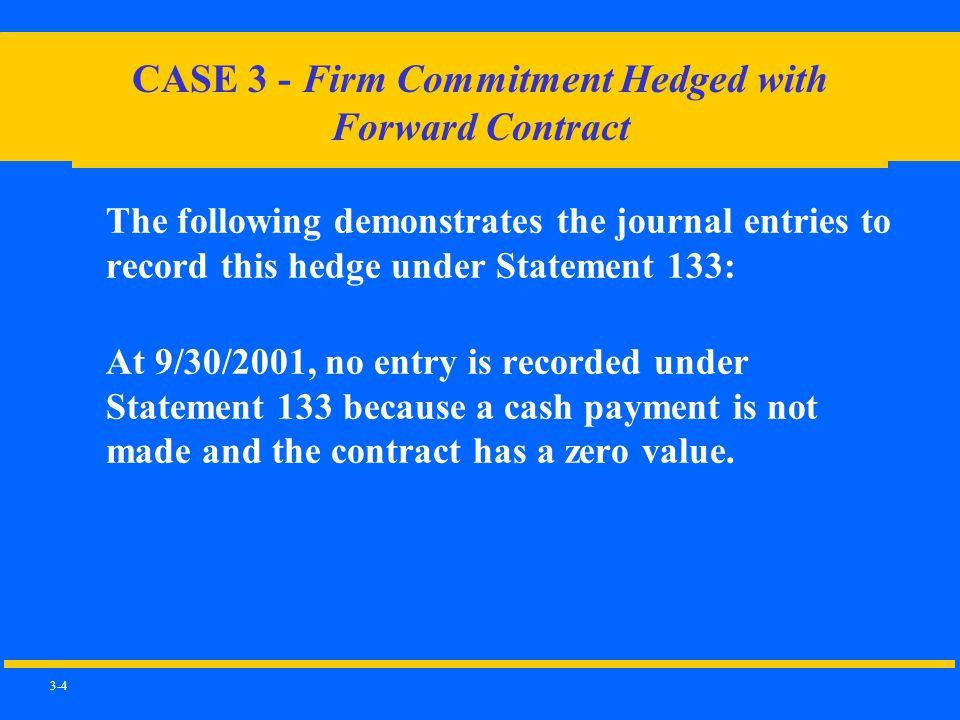 3-4 CASE 3 - Firm Commitment Hedged with Forward Contract The following demonstrates the journal entries to record this hedge under Statement 133: At 9/30/2001, no entry is recorded under Statement 133 because a cash payment is not made and the contract has a zero value.