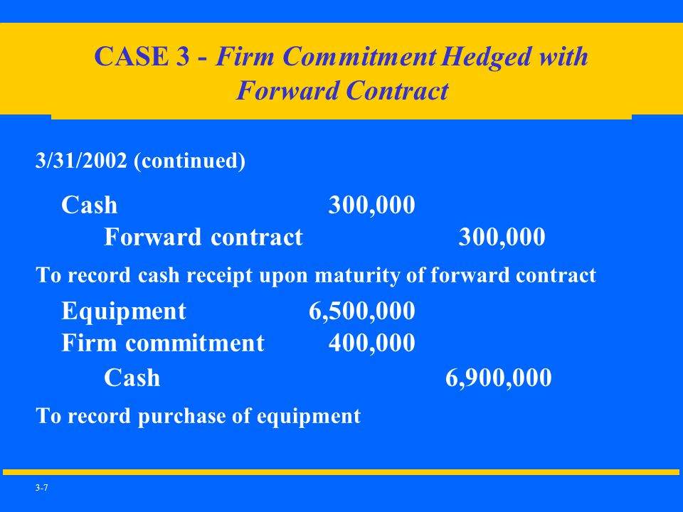 3-7 3/31/2002 (continued) Cash 300,000 Forward contract 300,000 To record cash receipt upon maturity of forward contract Equipment6,500,000 Firm commitment 400,000 Cash6,900,000 To record purchase of equipment CASE 3 - Firm Commitment Hedged with Forward Contract