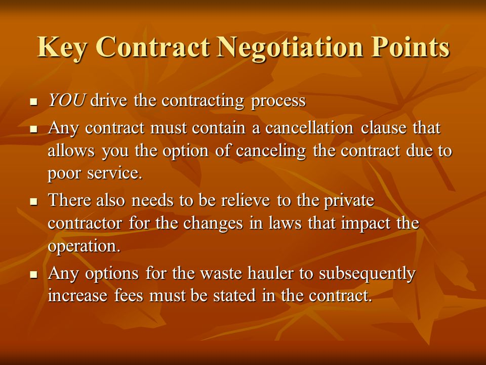 Key Contract Negotiation Points YOU drive the contracting process YOU drive the contracting process Any contract must contain a cancellation clause that allows you the option of canceling the contract due to poor service.