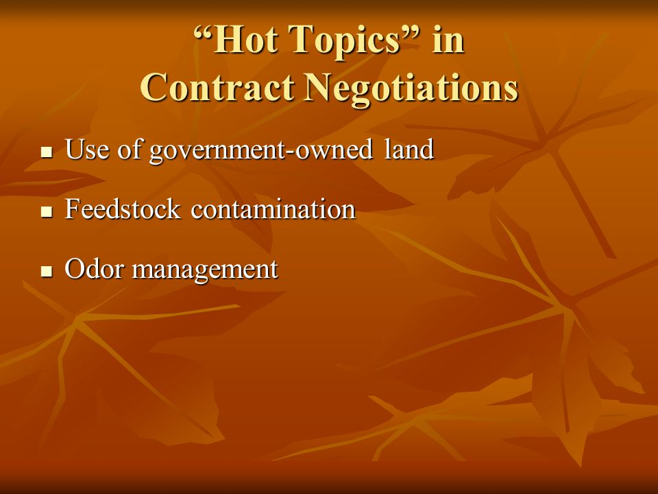 Hot Topics in Contract Negotiations Use of government-owned land Use of government-owned land Feedstock contamination Feedstock contamination Odor management Odor management