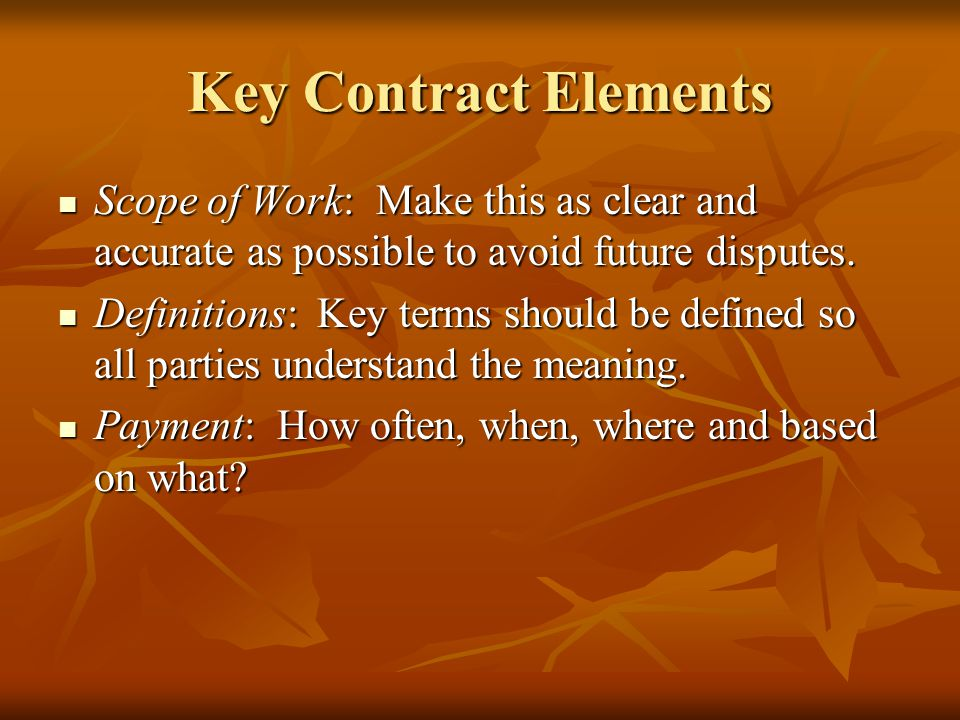Key Contract Elements Scope of Work: Make this as clear and accurate as possible to avoid future disputes.