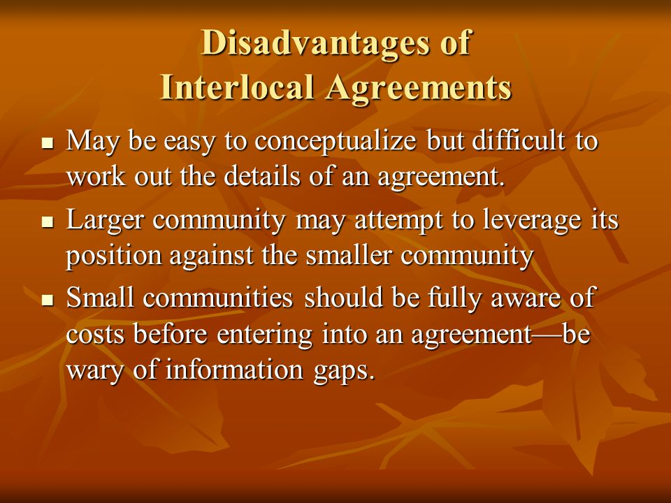 Disadvantages of Interlocal Agreements May be easy to conceptualize but difficult to work out the details of an agreement.