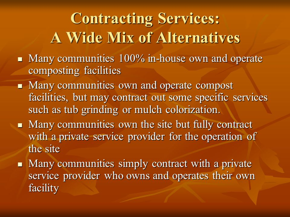 Contracting Services: A Wide Mix of Alternatives Many communities 100% in-house own and operate composting facilities Many communities 100% in-house own and operate composting facilities Many communities own and operate compost facilities, but may contract out some specific services such as tub grinding or mulch colorization.