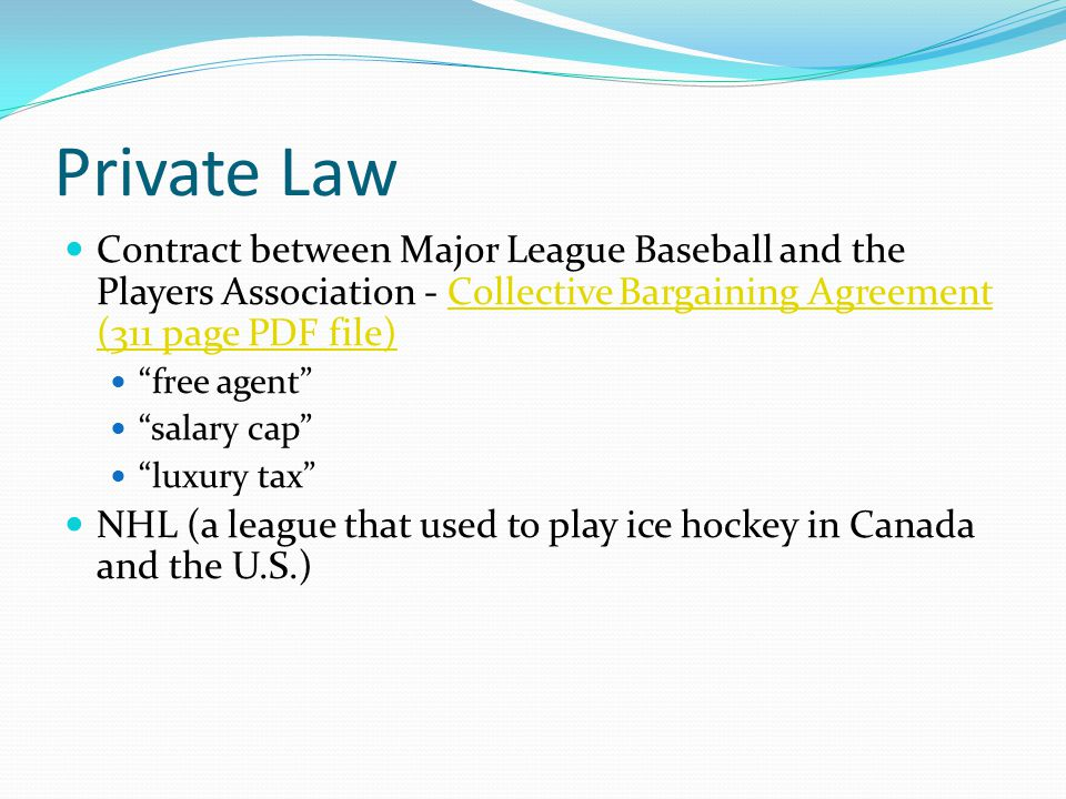 Private Law Contract between Major League Baseball and the Players Association - Collective Bargaining Agreement (311 page PDF file)Collective Bargaining Agreement (311 page PDF file) free agent salary cap luxury tax NHL (a league that used to play ice hockey in Canada and the U.S.)