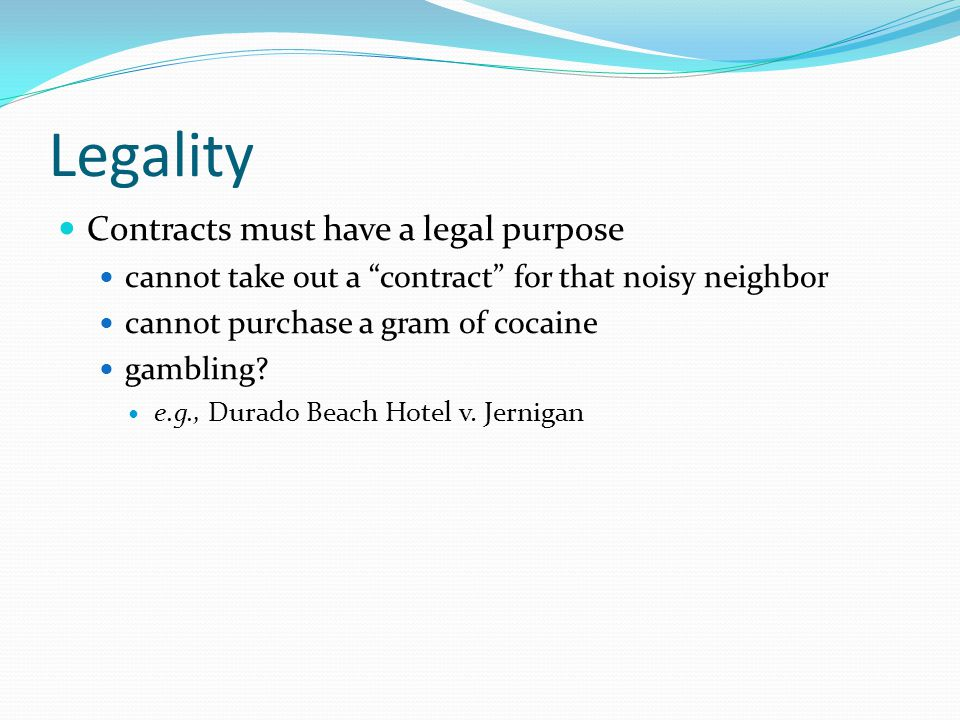 Legality Contracts must have a legal purpose cannot take out a contract for that noisy neighbor cannot purchase a gram of cocaine gambling.