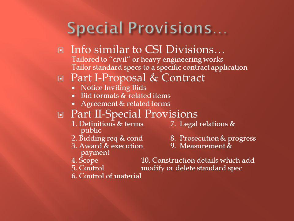 Info similar to CSI Divisions… Tailored to civil or heavy engineering works Tailor standard specs to a specific contract application Part I-Proposal & Contract Notice Inviting Bids Bid formats & related items Agreement & related forms Part II-Special Provisions 1.
