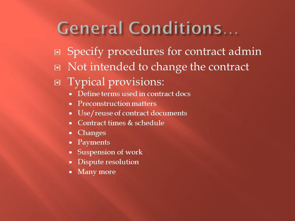 Specify procedures for contract admin Not intended to change the contract Typical provisions: Define terms used in contract docs Preconstruction matters Use/reuse of contract documents Contract times & schedule Changes Payments Suspension of work Dispute resolution Many more