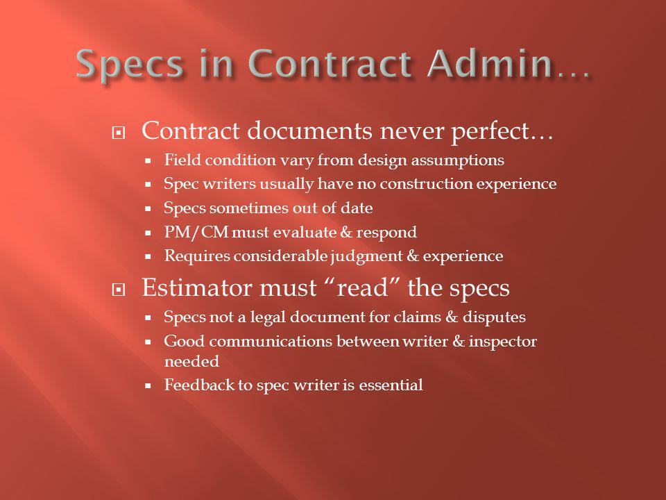 Contract documents never perfect… Field condition vary from design assumptions Spec writers usually have no construction experience Specs sometimes out of date PM/CM must evaluate & respond Requires considerable judgment & experience Estimator must read the specs Specs not a legal document for claims & disputes Good communications between writer & inspector needed Feedback to spec writer is essential