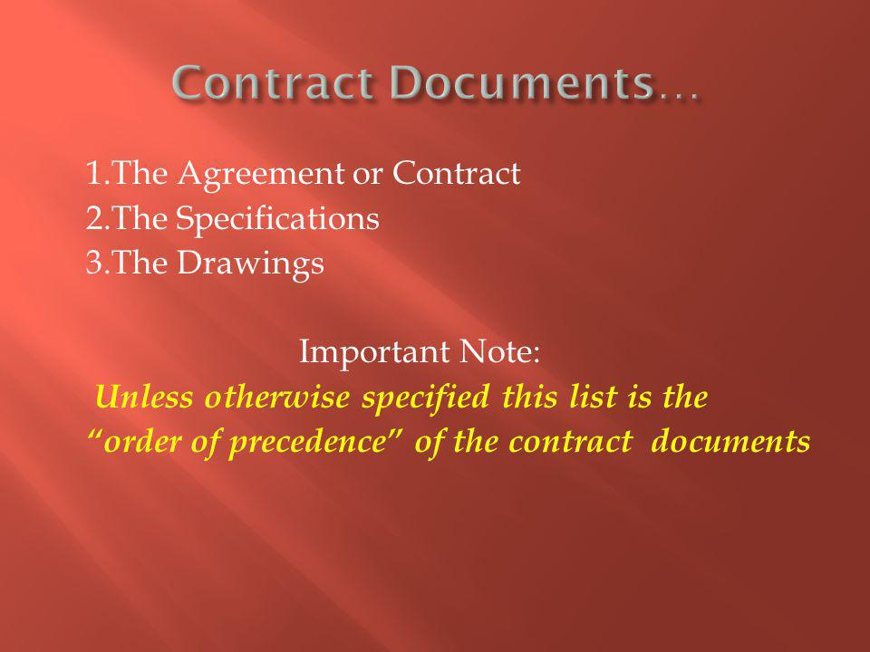 1.The Agreement or Contract 2.The Specifications 3.The Drawings Important Note: Unless otherwise specified this list is the order of precedence of the contract documents