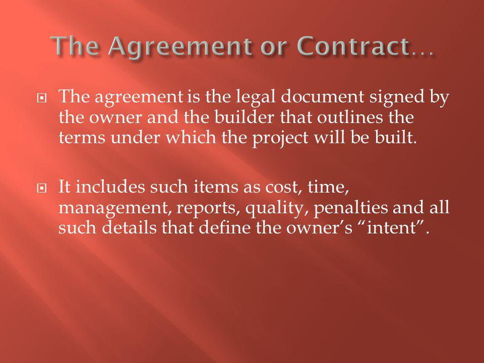 The agreement is the legal document signed by the owner and the builder that outlines the terms under which the project will be built.
