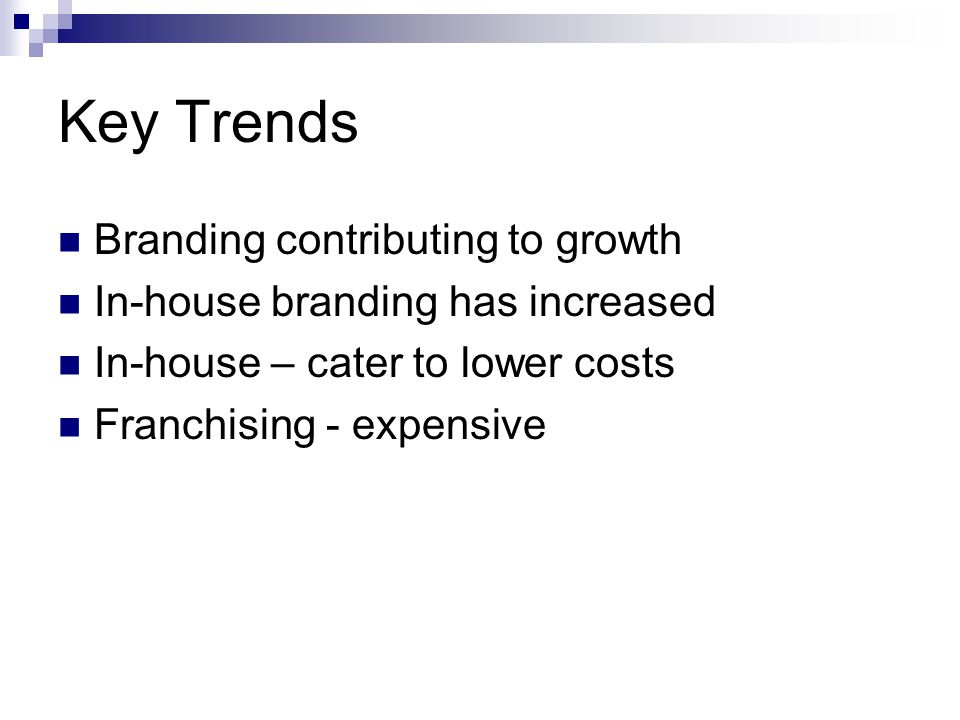 Key Trends Branding contributing to growth In-house branding has increased In-house – cater to lower costs Franchising - expensive