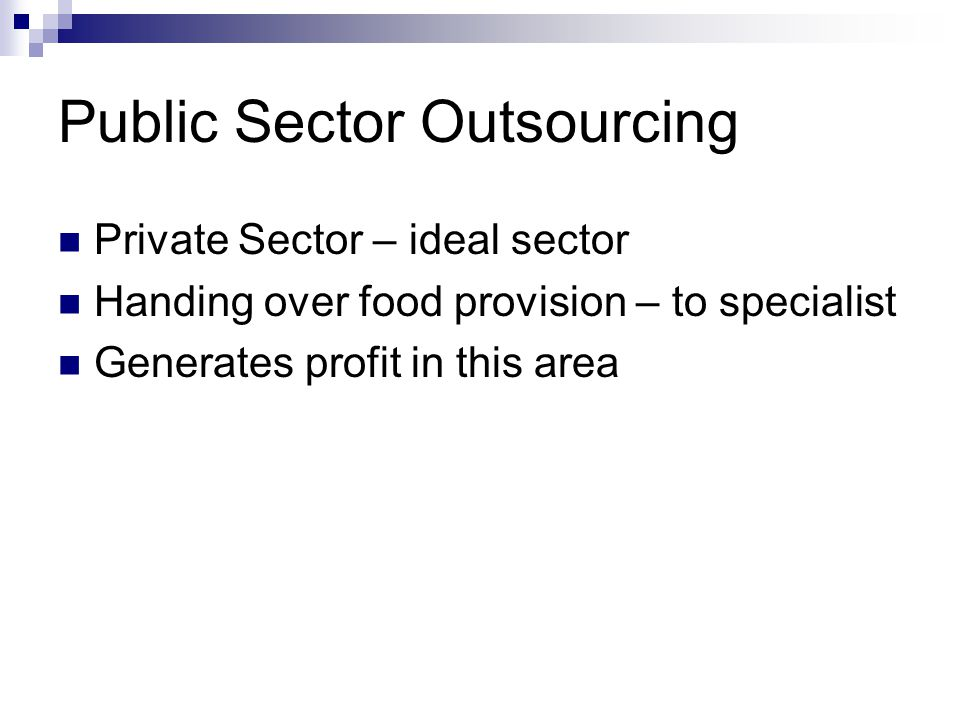 Public Sector Outsourcing Private Sector – ideal sector Handing over food provision – to specialist Generates profit in this area