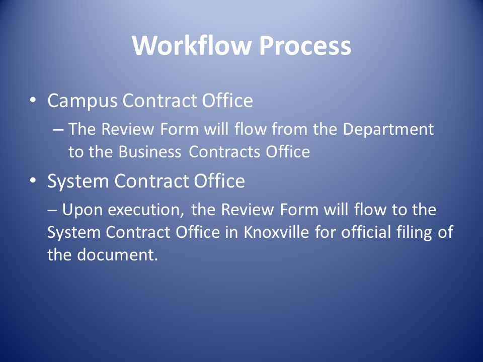 Workflow Process Campus Contract Office – The Review Form will flow from the Department to the Business Contracts Office System Contract Office Upon execution, the Review Form will flow to the System Contract Office in Knoxville for official filing of the document.
