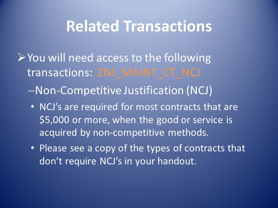 Related Transactions You will need access to the following transactions: ZNJ_MAINT_CT_NCJ Non-Competitive Justification (NCJ) NCJs are required for most contracts that are $5,000 or more, when the good or service is acquired by non-competitive methods.
