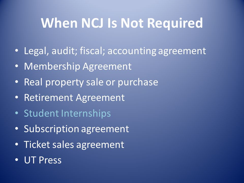 When NCJ Is Not Required Legal, audit; fiscal; accounting agreement Membership Agreement Real property sale or purchase Retirement Agreement Student Internships Subscription agreement Ticket sales agreement UT Press