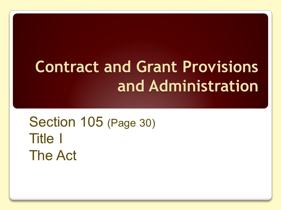 Contract and Grant Provisions and Administration Section 105 (Page 30) Title I The Act