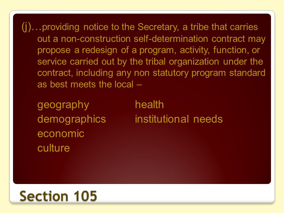 Section 105 (j)… providing notice to the Secretary, a tribe that carries out a non-construction self-determination contract may propose a redesign of a program, activity, function, or service carried out by the tribal organization under the contract, including any non statutory program standard as best meets the local – geographyhealth demographicsinstitutional needs economic culture