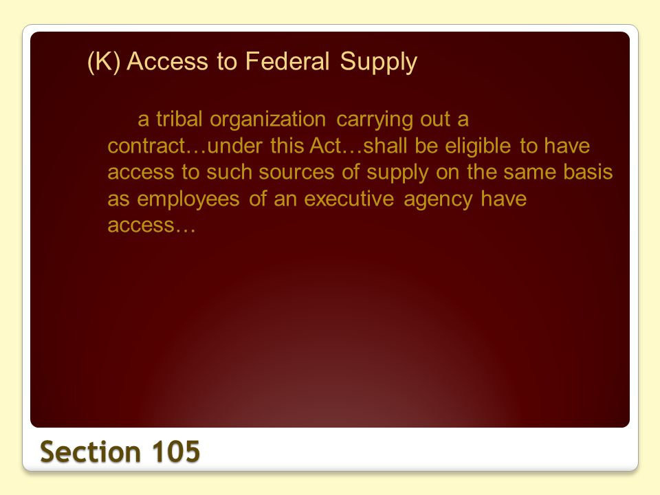 Section 105 (K) Access to Federal Supply a tribal organization carrying out a contract…under this Act…shall be eligible to have access to such sources of supply on the same basis as employees of an executive agency have access…