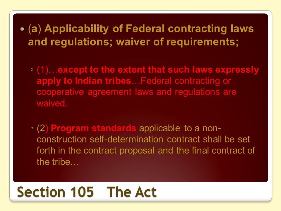 Section 105 The Act (a) Applicability of Federal contracting laws and regulations; waiver of requirements; (1)…except to the extent that such laws expressly apply to Indian tribes…Federal contracting or cooperative agreement laws and regulations are waived.