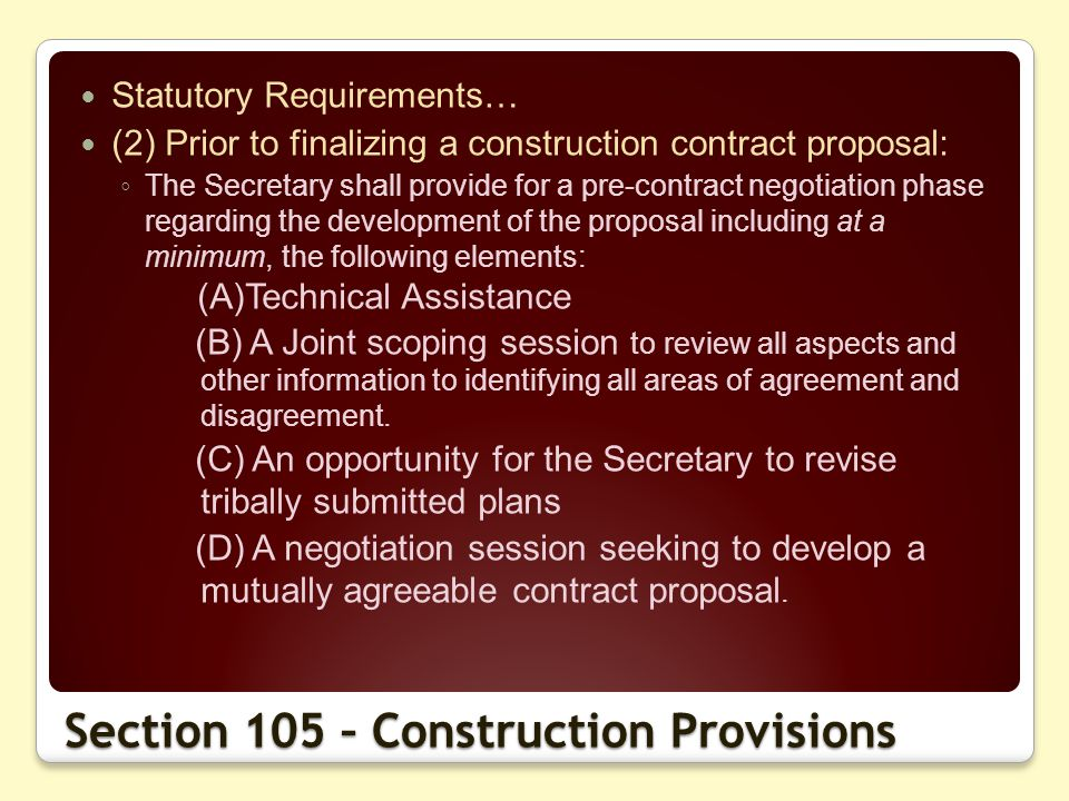Section 105 – Construction Provisions Statutory Requirements… (2) Prior to finalizing a construction contract proposal: The Secretary shall provide for a pre-contract negotiation phase regarding the development of the proposal including at a minimum, the following elements: (A)Technical Assistance (B) A Joint scoping session to review all aspects and other information to identifying all areas of agreement and disagreement.