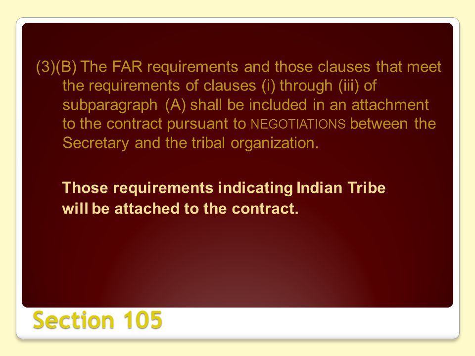 Section 105 (3)(B) The FAR requirements and those clauses that meet the requirements of clauses (i) through (iii) of subparagraph (A) shall be included in an attachment to the contract pursuant to NEGOTIATIONS between the Secretary and the tribal organization.