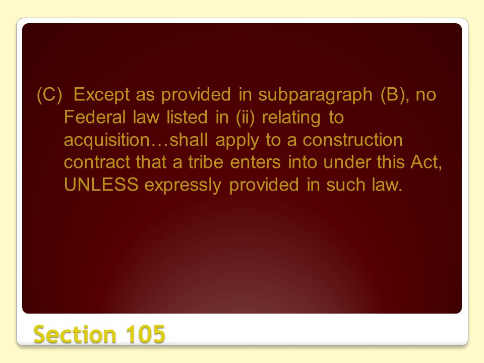 Section 105 (C) Except as provided in subparagraph (B), no Federal law listed in (ii) relating to acquisition…shall apply to a construction contract that a tribe enters into under this Act, UNLESS expressly provided in such law.