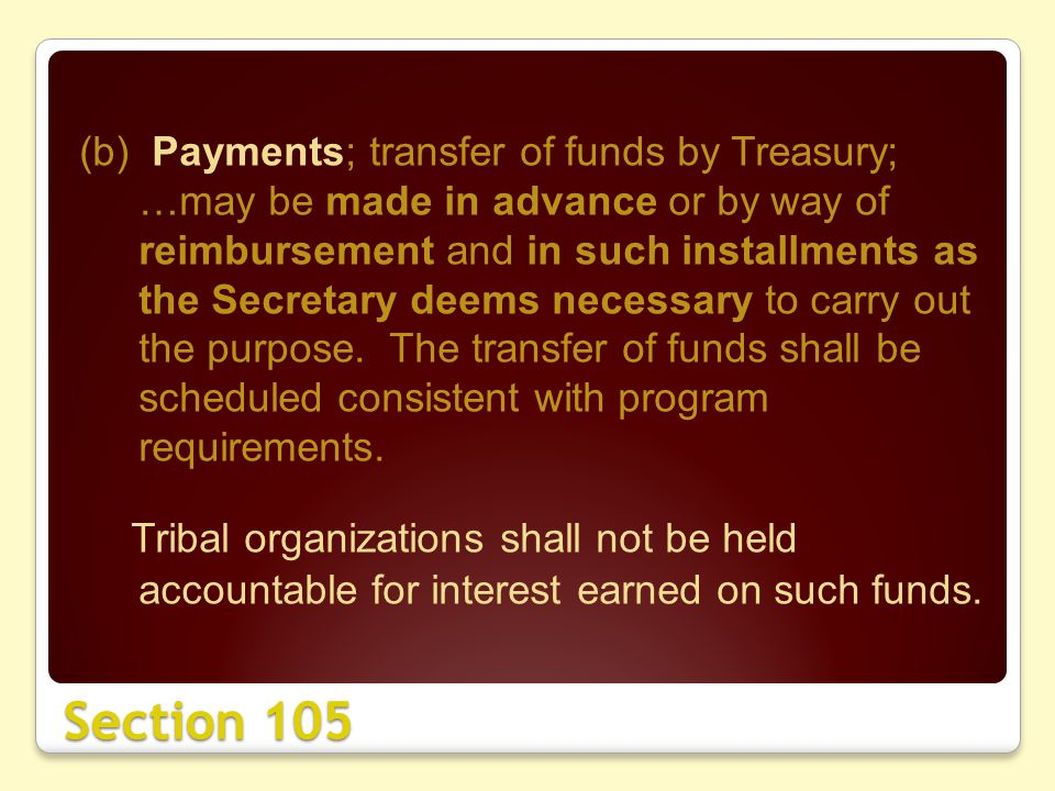 Section 105 (b) Payments; transfer of funds by Treasury; …may be made in advance or by way of reimbursement and in such installments as the Secretary deems necessary to carry out the purpose.