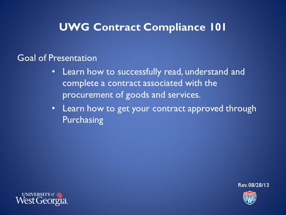 UWG Contract Compliance 101 Goal of Presentation Learn how to successfully read, understand and complete a contract associated with the procurement of goods and services.